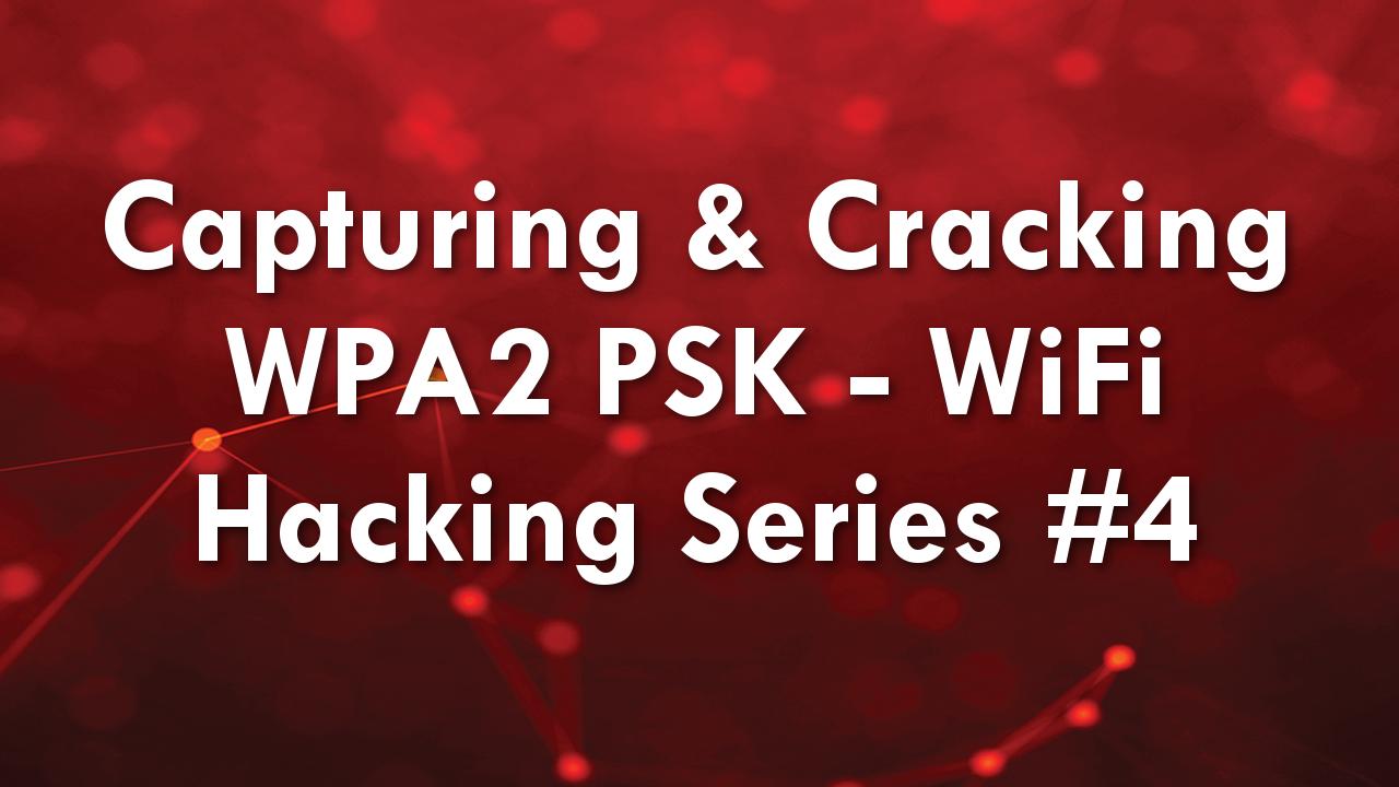 Capturing & Cracking WPA2 PSK – WiFi Hacking Series #4
