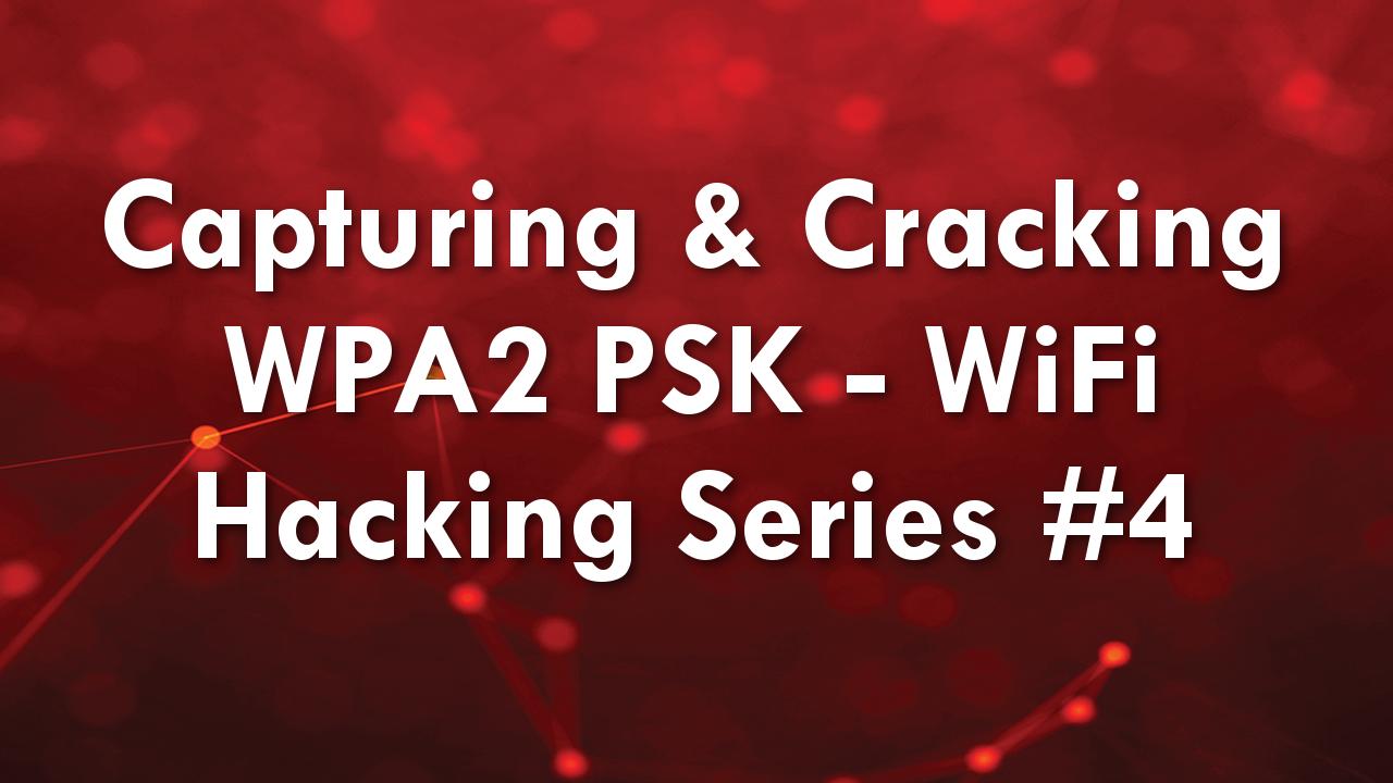Capturing & Cracking WPA2 PSK – WiFi Hacking Series #4