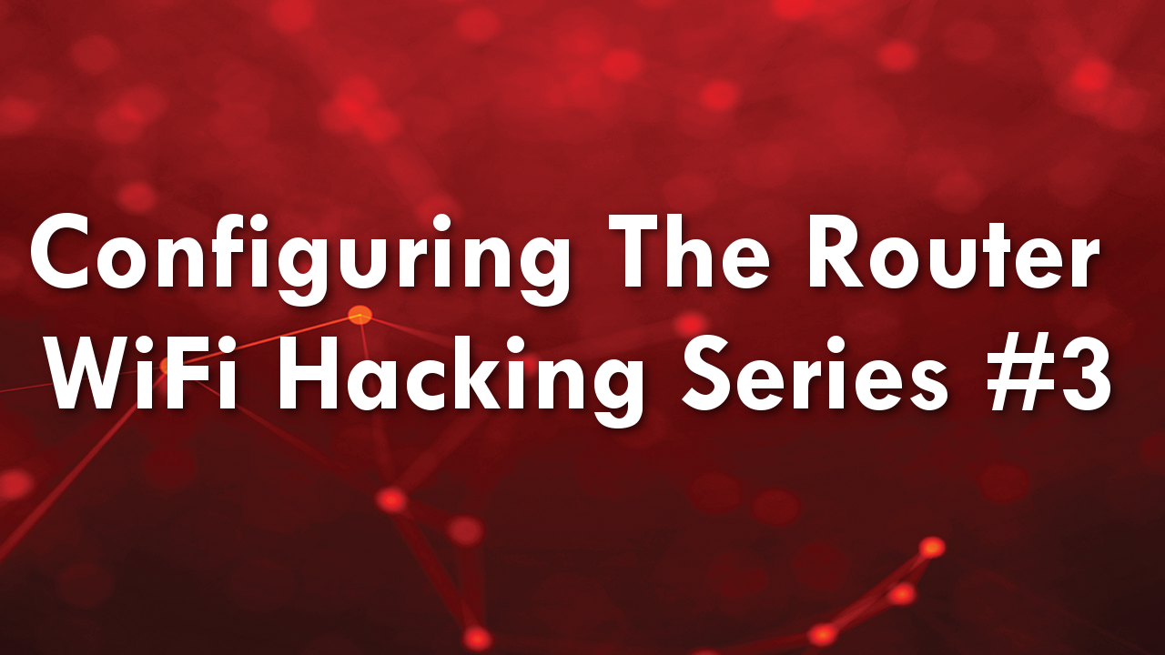 Configuring The Router – WiFi Hacking Series #3
