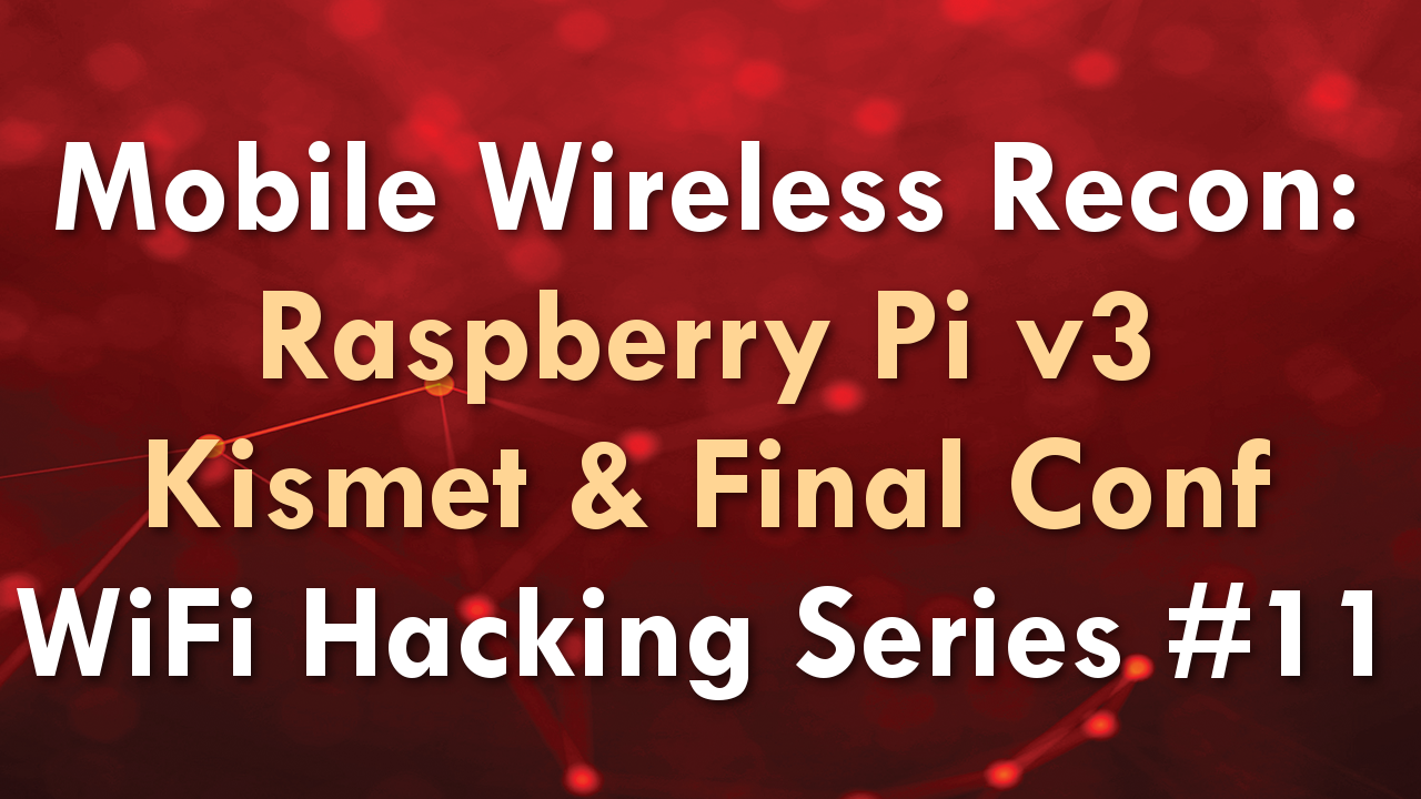 Mobile Wireless Recon: Raspberry Pi v3 Kismet & Final Conf – WiFi Hacking Series #11