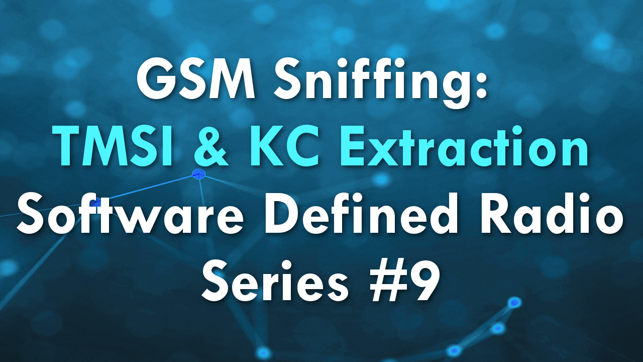 GSM Sniffing: TMSI & KC Extraction – Software Defined Radio Series #9