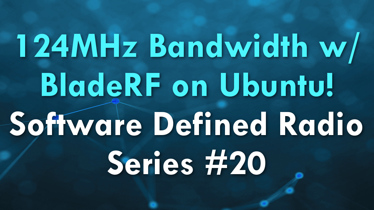 124MHz Bandwidth w/ BladeRF on Ubuntu! – Software Defined Radio Series #20