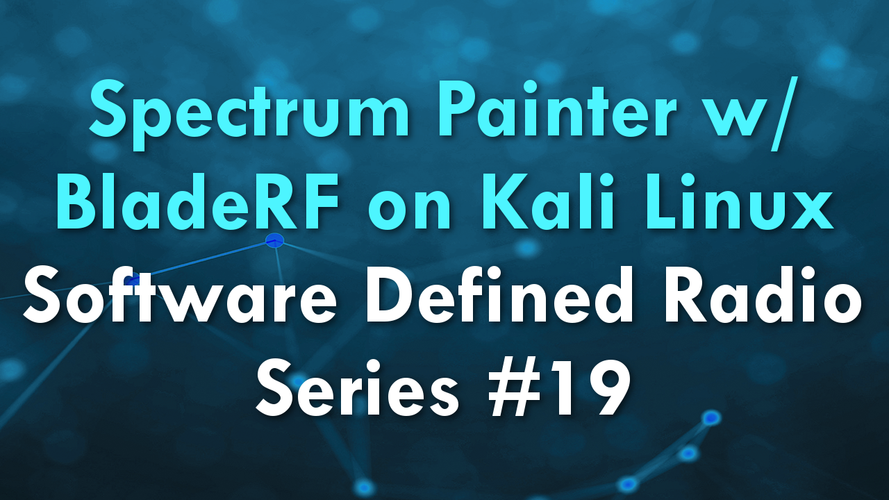 Spectrum Painter w/ BladeRF on Kali Linux – Software Defined Radio Series #19