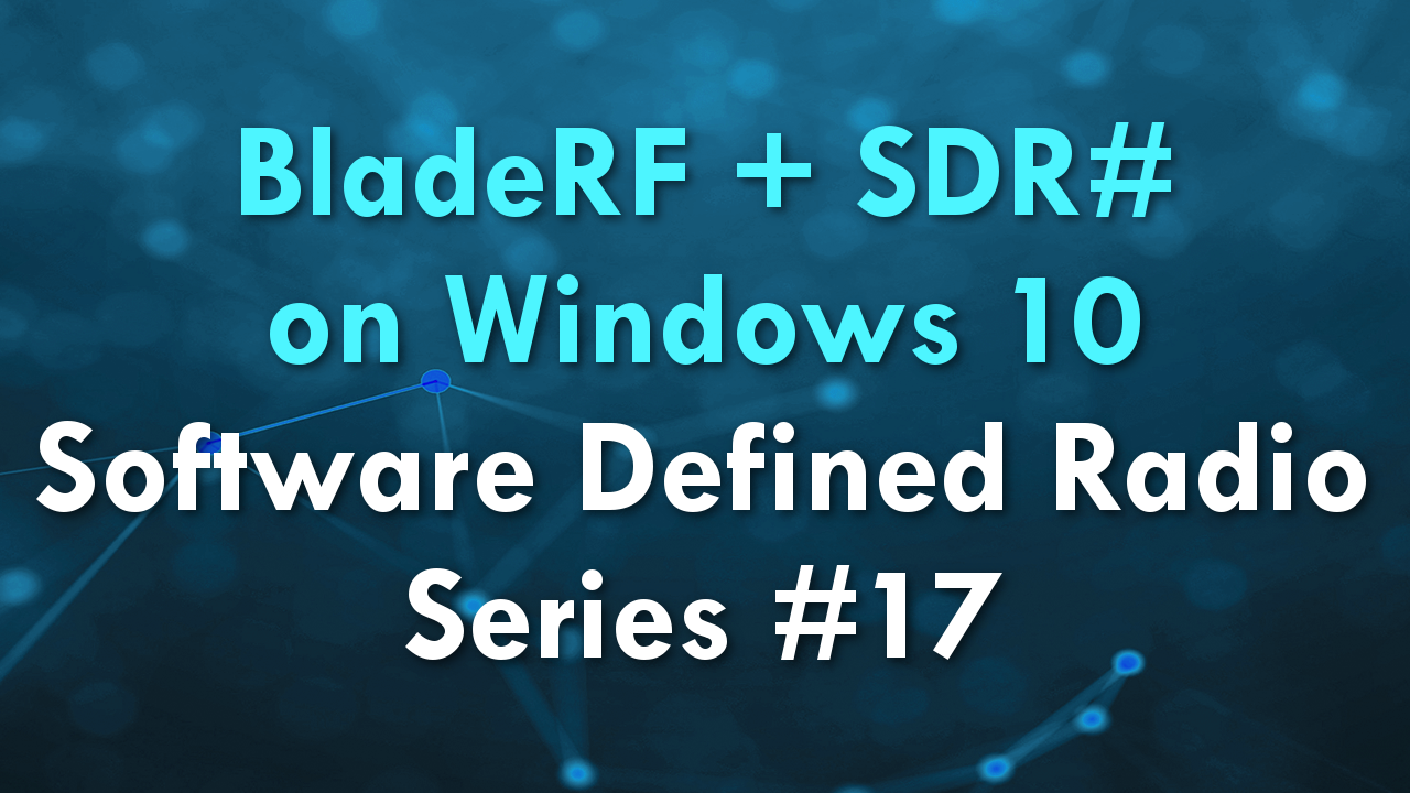 BladeRF + SDR# on Windows 10 – Software Defined Radio Series #17