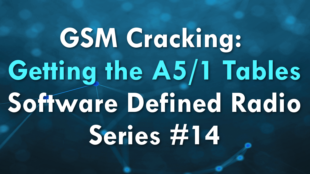 GSM Cracking: Getting the A5/1 Tables – Software Defined Radio Series #14