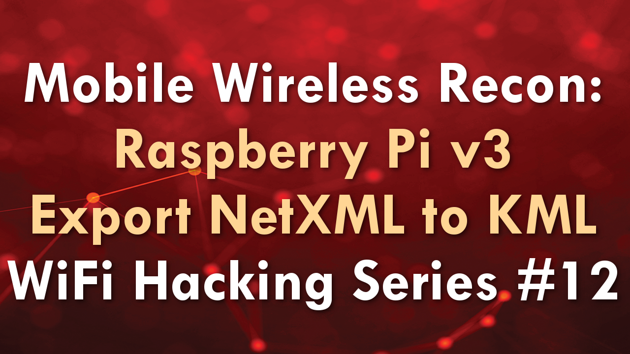 Mobile Wireless Recon: Raspberry Pi v3 Export NetXML to KML – WiFi Hacking Series #12