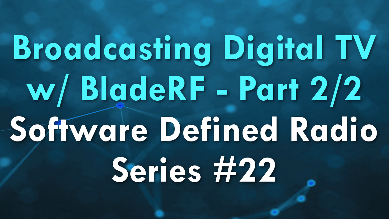 Broadcasting Digital TV w/ BladeRF – Part 2/2 – Software Defined Radio Series #22