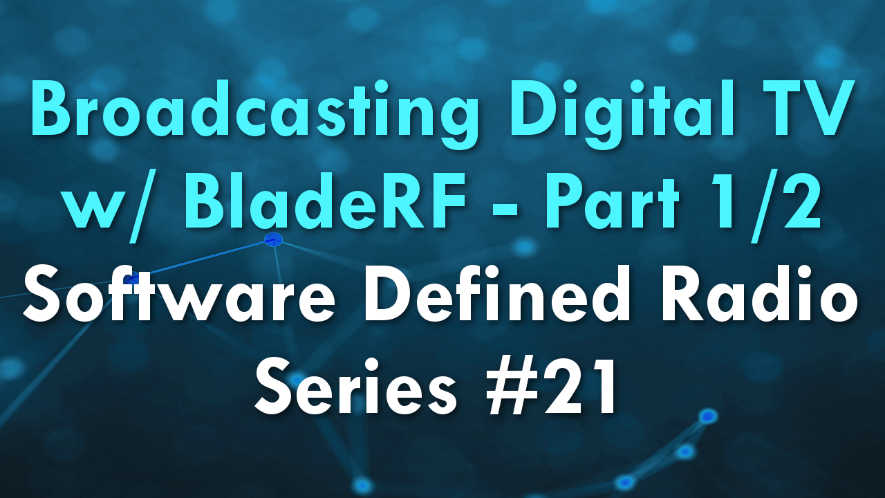 Broadcasting Digital TV w/ BladeRF – Part 1/2 – Software Defined Radio Series #21