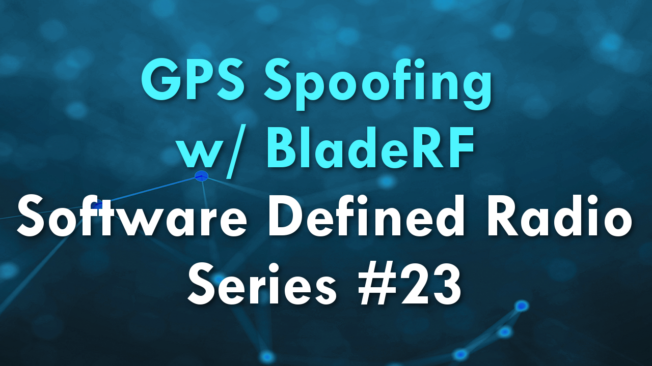 GPS Spoofing w/ BladeRF – Software Defined Radio Series #23